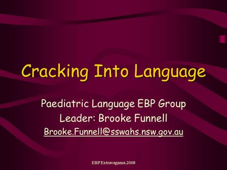 EBP Extravaganza 2008 Cracking Into Language Paediatric Language EBP Group Leader: Brooke Funnell