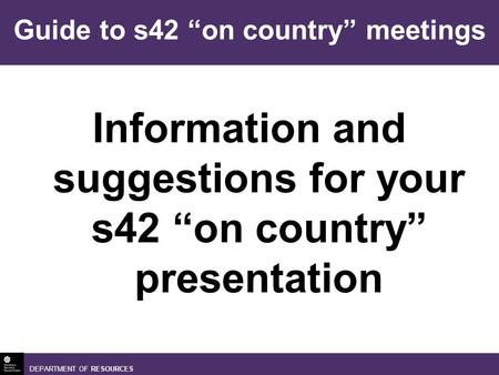 DEPARTMENT OF RESOURCES Information and suggestions for your s42 on country presentation Guide to s42 on country meetings.