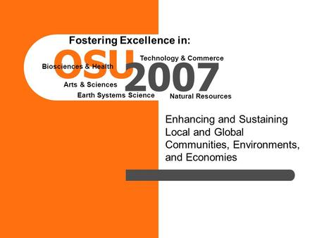 Enhancing and Sustaining Local and Global Communities, Environments, and Economies OSU 2007 Fostering Excellence in: Arts & Sciences Biosciences & Health.