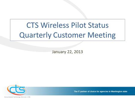 CTS Wireless Pilot Status Quarterly Customer Meeting January 22, 2013.