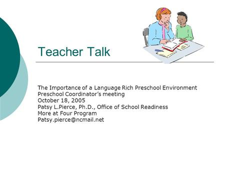 Teacher Talk The Importance of a Language Rich Preschool Environment Preschool Coordinators meeting October 18, 2005 Patsy L.Pierce, Ph.D., Office of School.