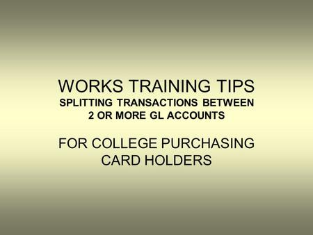 WORKS TRAINING TIPS SPLITTING TRANSACTIONS BETWEEN 2 OR MORE GL ACCOUNTS FOR COLLEGE PURCHASING CARD HOLDERS.