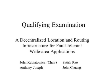 Qualifying Examination A Decentralized Location and Routing Infrastructure for Fault-tolerant Wide-area Applications John Kubiatowicz (Chair)Satish Rao.