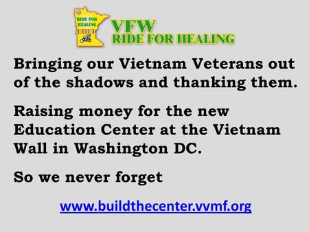 Bringing our Vietnam Veterans out of the shadows and thanking them. Raising money for the new Education Center at the Vietnam Wall in Washington DC. So.