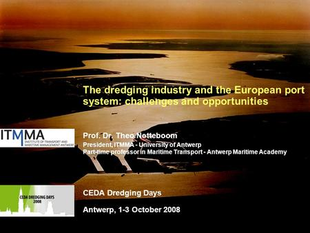 1 The dredging industry and the European port system: challenges and opportunities Prof. Dr. Theo Notteboom President, ITMMA - University of Antwerp Part-time.