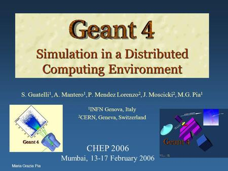 Maria Grazia Pia Simulation in a Distributed Computing Environment Simulation in a Distributed Computing Environment S. Guatelli 1, A. Mantero 1, P. Mendez.