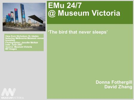 EMu Museum Victoria The bird that never sleeps Donna Fothergill David Zhang View from Nicholson St, blades featuring Melbourne Museum venue branding.