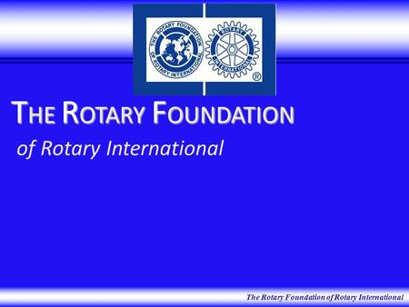 The Rotary Foundation of Rotary International T HE R OTARY F OUNDATION T HE R OTARY F OUNDATION of Rotary International.