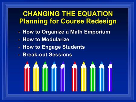 CHANGING THE EQUATION Planning for Course Redesign How to Organize a Math Emporium How to Modularize How to Engage Students Break-out Sessions.