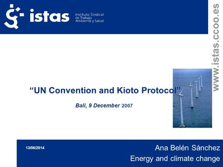 Www.istas.ccoo.es UN Convention and Kioto Protocol Bali, 9 December 2007 Ana Belén Sánchez Energy and climate change 13/06/2014.
