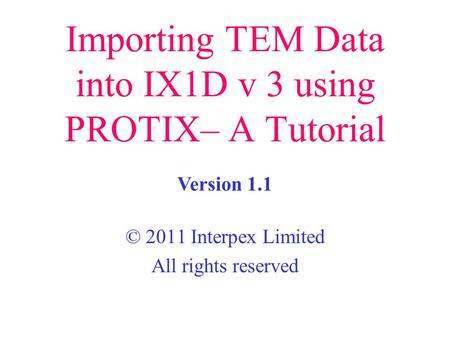 Importing TEM Data into IX1D v 3 using PROTIX– A Tutorial © 2011 Interpex Limited All rights reserved Version 1.1.