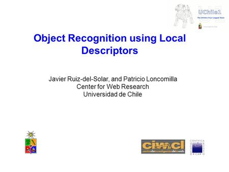 Object Recognition using Local Descriptors Javier Ruiz-del-Solar, and Patricio Loncomilla Center for Web Research Universidad de Chile.