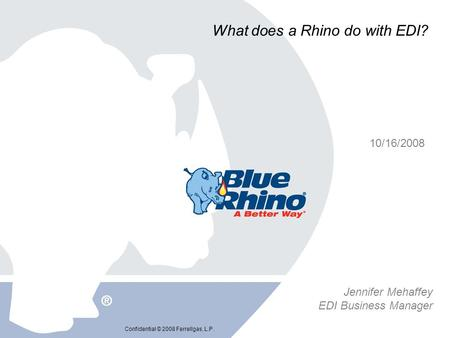 Confidential © 2008 Ferrellgas, L.P. What does a Rhino do with EDI? 10/16/2008 Jennifer Mehaffey EDI Business Manager.