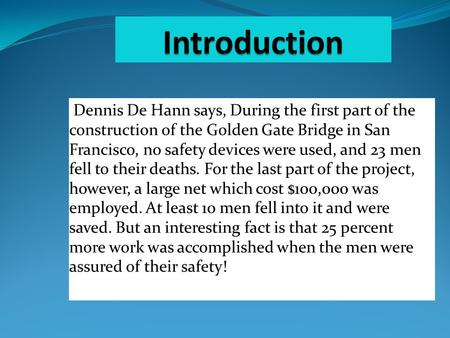 Dennis De Hann says, During the first part of the construction of the Golden Gate Bridge in San Francisco, no safety devices were used, and 23 men fell.