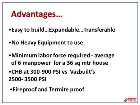 CHB at 300-900 PSI vs Vazbuilts 2500- 3500 PSI Easy to build…Expandable…Transferable Advantages… Minimum labor force required - average of 6 manpower for.