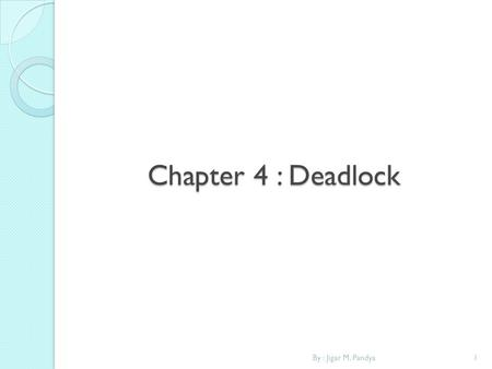 Chapter 4 : Deadlock By : Jigar M. Pandya.