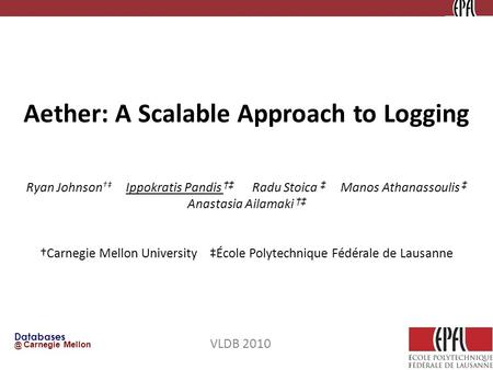 © 2010 Ippokratis Pandis Aether: A Scalable Approach to Logging VLDB 2010 Ryan Johnson Ippokratis Pandis Radu Stoica Manos Athanassoulis Anastasia Ailamaki.