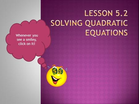 Whenever you see a smiley, click on it! Solving by taking the Solving by Squaring.
