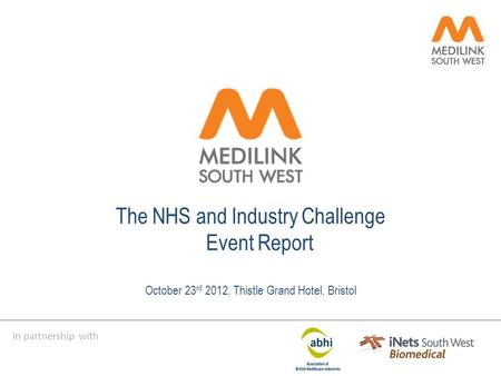 In partnership with The NHS and Industry Challenge Event Report October 23 rd 2012, Thistle Grand Hotel, Bristol.