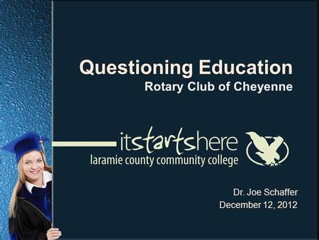 Dr. Joe Schaffer December 12, 2012 Questioning Education Rotary Club of Cheyenne.