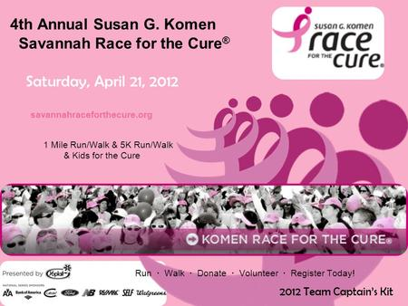 4th Annual Susan G. Komen Savannah Race for the Cure ® Saturday, April 21, 2012 savannahraceforthecure.org 1 Mile Run/Walk & 5K Run/Walk & Kids for the.