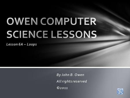 Lesson 6A – Loops By John B. Owen All rights reserved ©2011.