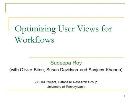 Optimizing User Views for Workflows Sudeepa Roy (with Olivier Biton, Susan Davidson and Sanjeev Khanna) ZOOM Project, Database Research Group University.