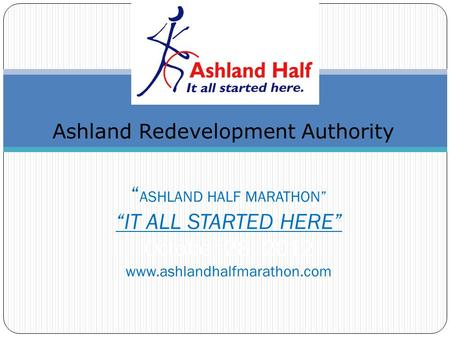 ASHLAND HALF MARATHON IT ALL STARTED HERE October 28, 2012 www.ashlandhalfmarathon.com Ashland Redevelopment Authority.