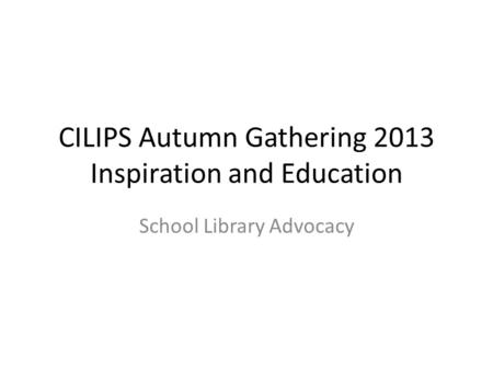 CILIPS Autumn Gathering 2013 Inspiration and Education School Library Advocacy.