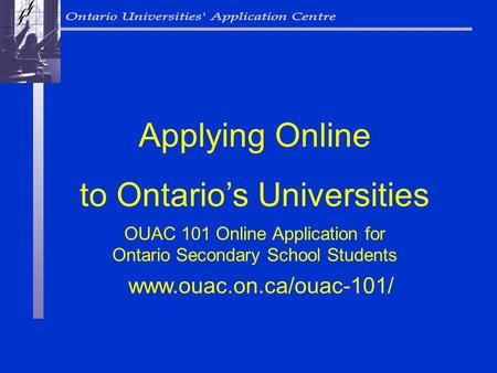 OUAC 101 Online Application for Ontario Secondary School Students Applying Online to Ontarios Universities www.ouac.on.ca/ouac-101/