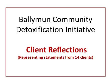 Ballymun Community Detoxification Initiative Client Reflections (Representing statements from 14 clients)