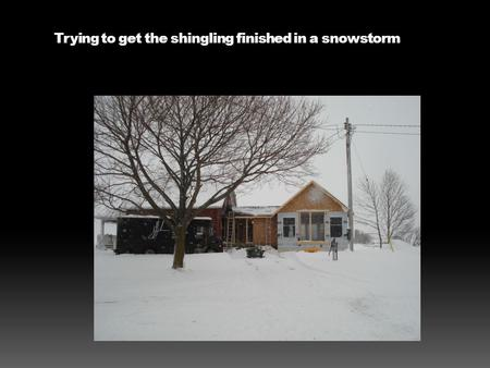 Trying to get the shingling finished in a snowstorm.