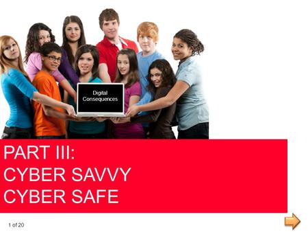 PART III: CYBER SAVVY CYBER SAFE Digital Consequences Digital Consequences 1 of 20.