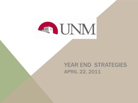 YEAR END STRATEGIES APRIL 22, 2011 UNM FISCAL YEAR END: