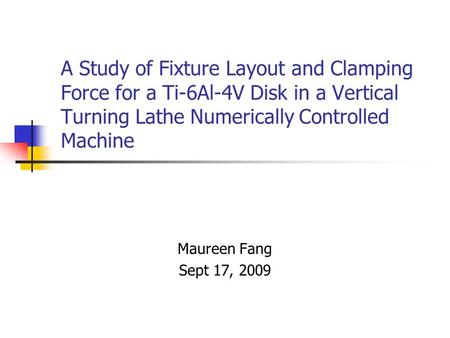 A Study of Fixture Layout and Clamping Force for a Ti-6Al-4V Disk in a Vertical Turning Lathe Numerically Controlled Machine Maureen Fang Sept 17, 2009.