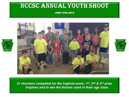 NCCSC Annual Youth Shoot June 15th, 2013 21 shooters competed for the highest score, 1 st, 2 nd & 3 rd prize trophies and to win the firearm used in their.