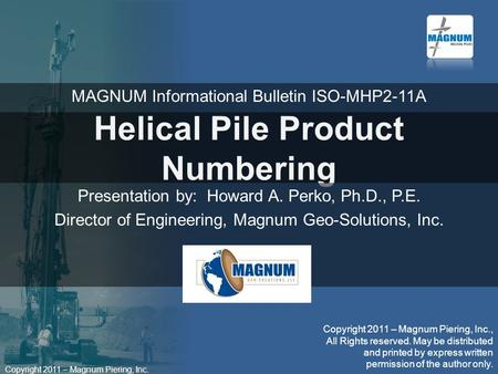 Copyright 2011 – Magnum Piering, Inc. Helical Pile Product Numbering Presentation by: Howard A. Perko, Ph.D., P.E. Director of Engineering, Magnum Geo-Solutions,