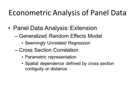 Econometric Analysis of Panel Data Panel Data Analysis: Extension –Generalized Random Effects Model Seemingly Unrelated Regression –Cross Section Correlation.