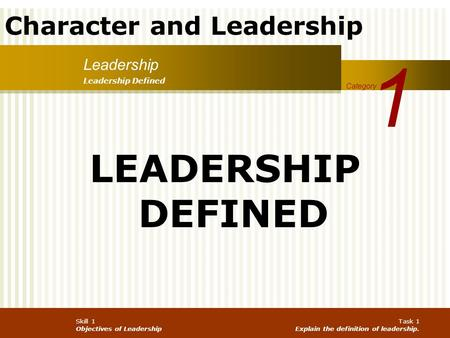 Character and Leadership Skill 1 Objectives of Leadership Task 1 Explain the definition of leadership. Leadership 1 Category Leadership Defined LEADERSHIP.
