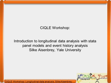 CIQLE Workshop: Introduction to longitudinal data analysis with stata panel models and event history analysis Silke Aisenbrey, Yale University about:
