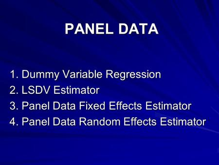 PANEL DATA 1. Dummy Variable Regression 2. LSDV Estimator 3. Panel Data Fixed Effects Estimator 4. Panel Data Random Effects Estimator.