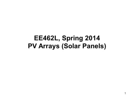1 EE462L, Spring 2014 PV Arrays (Solar Panels). 2 Electrical Properties of a Solar Cell n-type p- – V + I Photons Junction External circuit (e.g., battery,