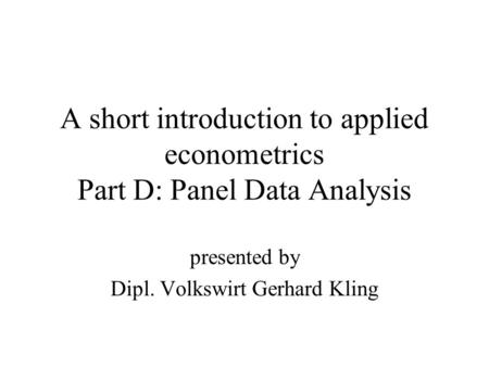 A short introduction to applied econometrics Part D: Panel Data Analysis presented by Dipl. Volkswirt Gerhard Kling.