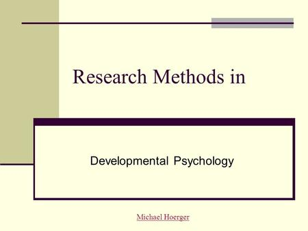 Research Methods in Developmental Psychology Michael Hoerger.