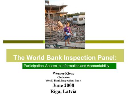 The World Bank Inspection Panel: Werner Kiene Chairman World Bank Inspection Panel June 2008 Riga, Latvia Participation, Access to Information and Accountability.