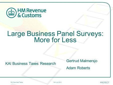 14th July 2011KAI: Business Taxes Large Business Panel Surveys: More for Less KAI Business Taxes Research Gertrud Malmersjo Adam Roberts PROTECT.