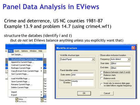 Panel Data Analysis in EViews Crime and deterrence, US NC counties 1981-87 Example 13.9 and problem 14.7 (using crime4.wf1) structure the databes (identify.