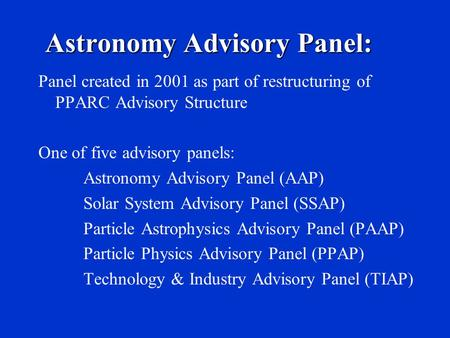 Panel created in 2001 as part of restructuring of PPARC Advisory Structure One of five advisory panels: Astronomy Advisory Panel (AAP) Solar System Advisory.