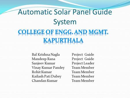 Automatic Solar Panel Guide System Bal Krishna Nagla Project Guide Mandeep Rana Project Guide Sanjeev Kumar Project Leader Vinay Kumar Pandey Team Member.