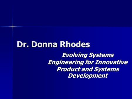 Dr. Donna Rhodes Evolving Systems Engineering for Innovative Product and Systems Development.